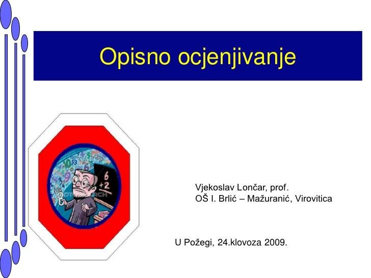 Opisno ocjenjivanje<br />Vjekoslav Lončar, prof.<br />OŠ I. Brlić – Mažuranić, Virovitica<br />U Požegi, 24.klovoza 2009.<...