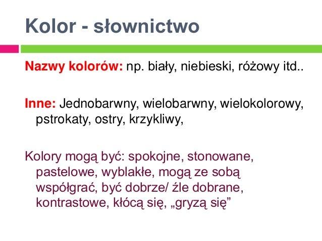 Kolor - słownictwoNazwy kolorów: np. biały, niebieski, różowy itd..Inne: Jednobarwny, wielobarwny, wielokolorowy,  pstroka...