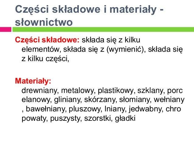 Części składowe i materiały -słownictwoCzęści składowe: składa się z kilku elementów, składa się z (wymienić), składa się ...