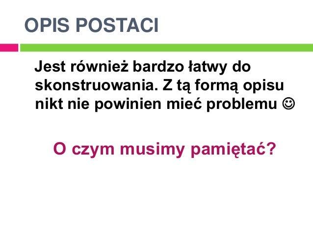 OPIS POSTACIJest również bardzo łatwy doskonstruowania. Z tą formą opisunikt nie powinien mieć problemu   O czym musimy p...
