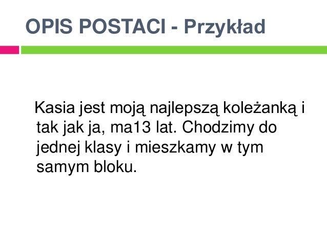 OPIS POSTACI - PrzykładKasia jest moją najlepszą koleżanką itak jak ja, ma13 lat. Chodzimy dojednej klasy i mieszkamy w ty...