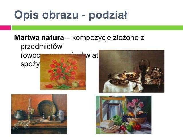 Opis obrazu - podziałMartwa natura – kompozycje złożone z przedmiotów (owoce, naczynia, kwiaty, produkty spożywcze)