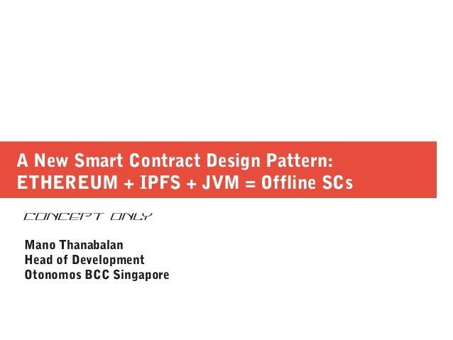 A New Smart Contract Design Pattern: ETHEREUM + IPFS + JVM = Offline SCs CONCEPT ONLY Mano Thanabalan Head of Development ...