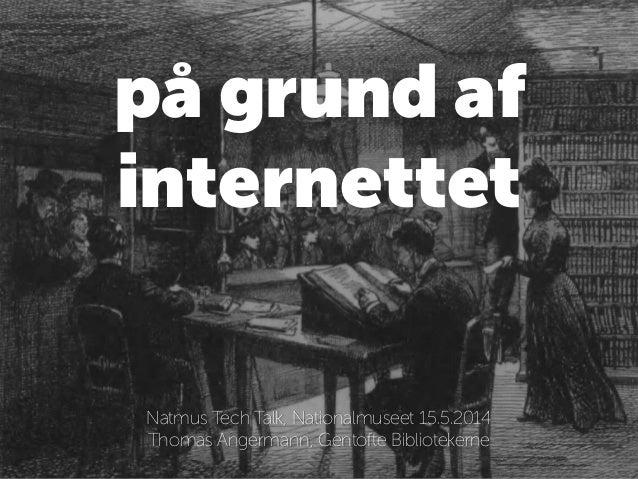 på grund af internettet ! Natmus Tech Talk, Nationalmuseet 15.5.2014 Thomas Angermann, Gentofte Bibliotekerne