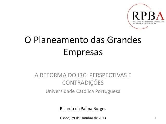 O Planeamento das Grandes Empresas A REFORMA DO IRC: PERSPECTIVAS E CONTRADIÇÕES Universidade Católica Portuguesa Ricardo ...
