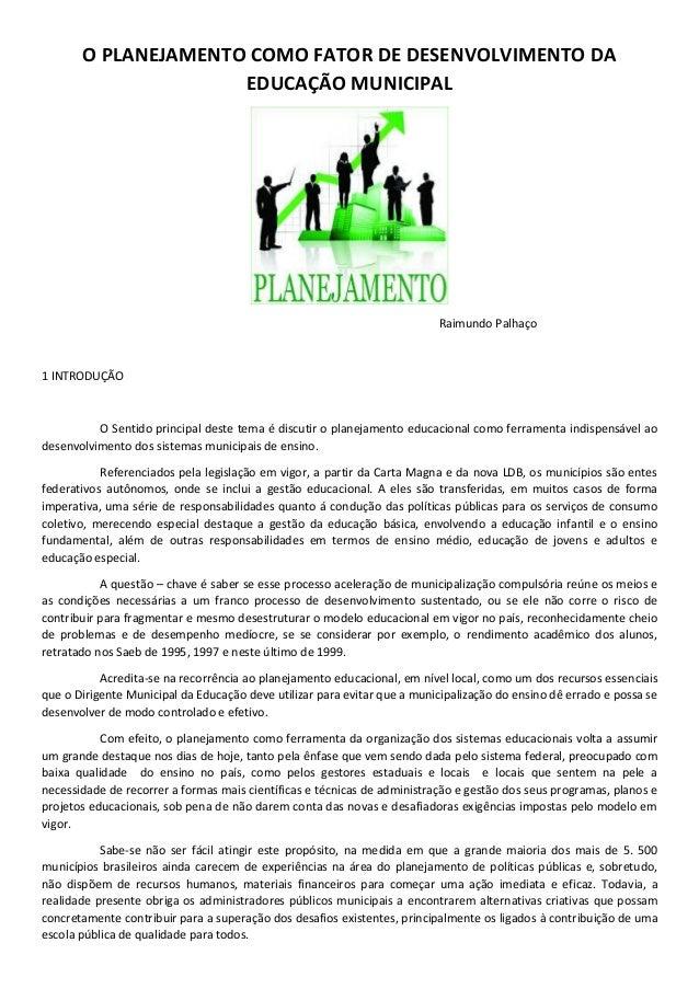 O PLANEJAMENTO COMO FATOR DE DESENVOLVIMENTO DA EDUCAÇÃO MUNICIPAL Raimundo Palhaço 1 INTRODUÇÃO O Sentido principal deste...