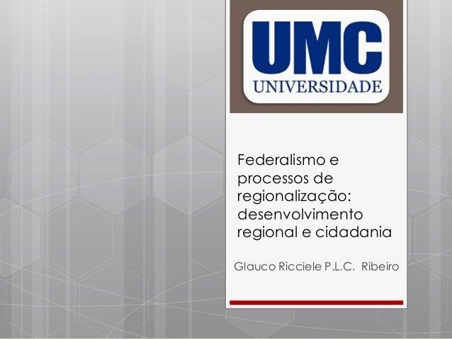 Federalismo e processos de regionalização: desenvolvimento regional e cidadania Glauco Ricciele P.L.C. Ribeiro