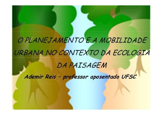 O PLANEJAMENTO E A MOBILIDADE URBANA NO CONTEXTO DA ECOLOGIA DA PAISAGEM Ademir Reis – professor aposentado UFSC