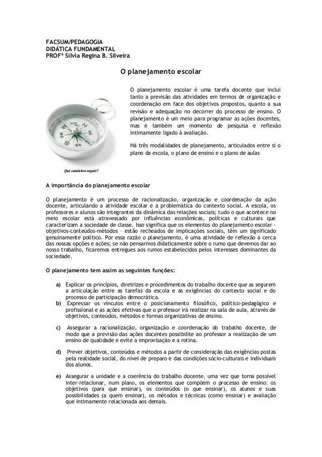 FACSUM/PEDAGOGIA DIDÁTICA FUNDAMENTAL PROFª Silvia Regina B. Silveira  O planejamento escolar O planejamento escolar é uma...