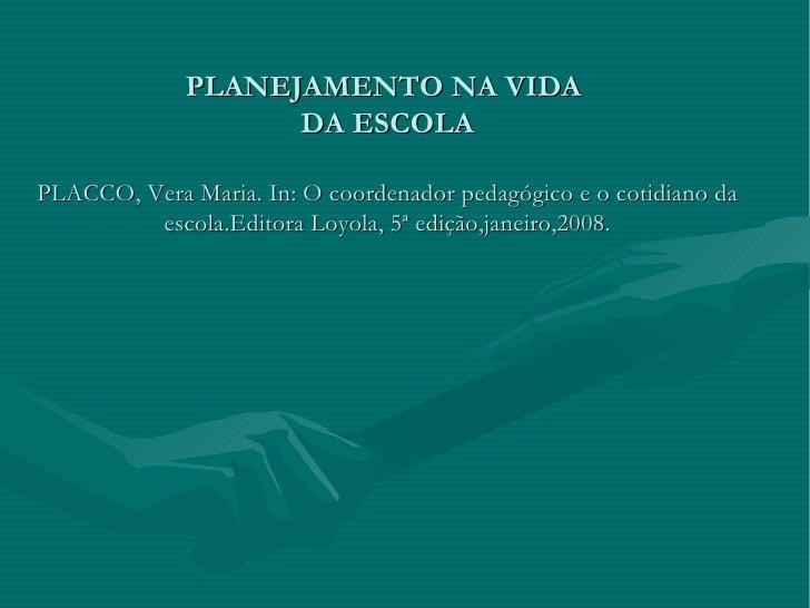 PLANEJAMENTO NA VIDA  DA ESCOLA PLACCO, Vera Maria. In: O coordenador pedagógico e o cotidiano da escola.Editora Loyola, 5...