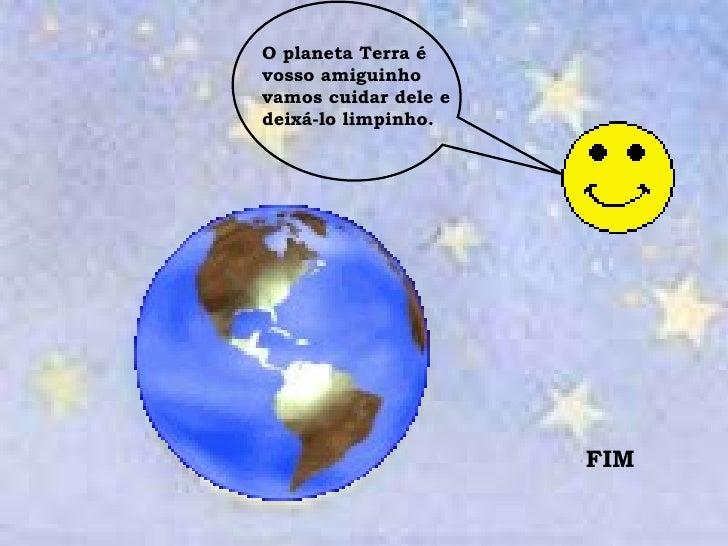 O planeta Terra é vosso amiguinho vamos cuidar dele e deixá-lo limpinho. FIM