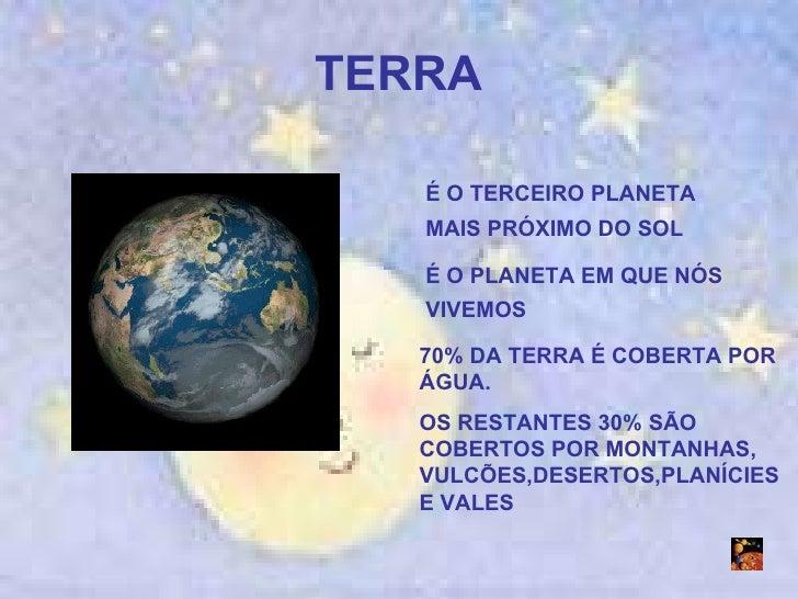 TERRA É O TERCEIRO PLANETA MAIS PRÓXIMO DO SOL É O PLANETA EM QUE NÓS VIVEMOS 70% DA TERRA É COBERTA POR ÁGUA.  OS RESTANT...