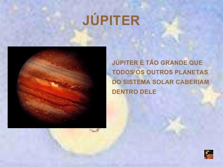 JÚPITER JÚPITER É TÃO GRANDE QUE TODOS OS OUTROS PLANETAS DO SISTEMA SOLAR CABERIAM DENTRO DELE
