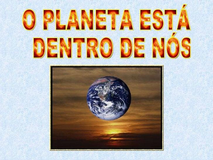 O PLANETA ESTÁ DENTRO DE NÓS