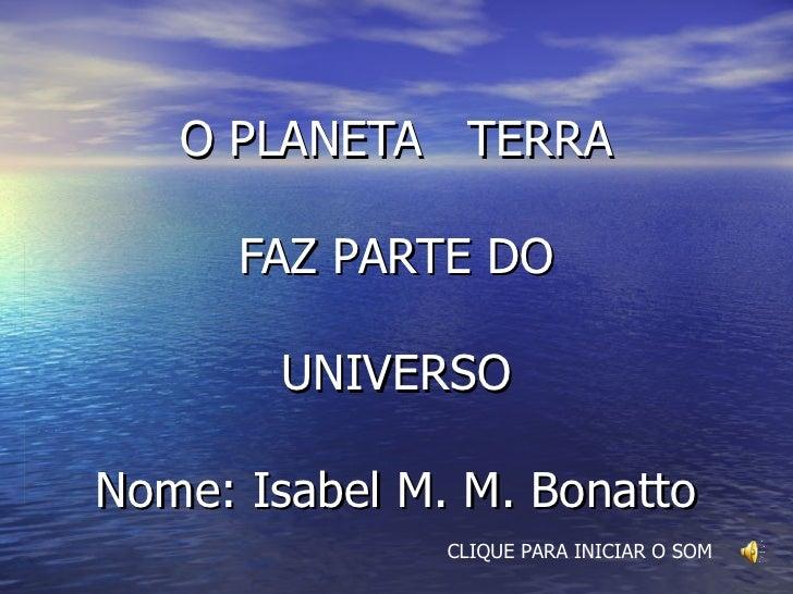 O PLANETA  TERRA FAZ PARTE DO UNIVERSO   Nome: Isabel M. M. Bonatto CLIQUE PARA INICIAR O SOM