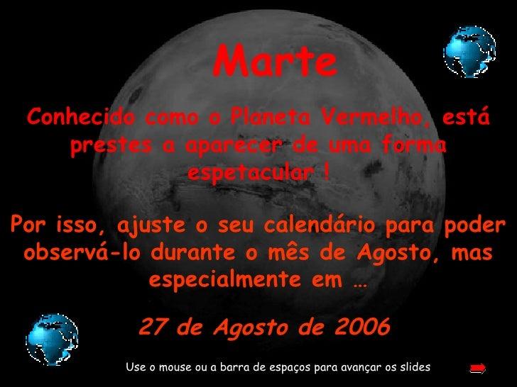 Marte Conhecido como o Planeta Vermelho, está prestes a aparecer de uma forma espetacular ! Use o mouse ou a barra de espa...