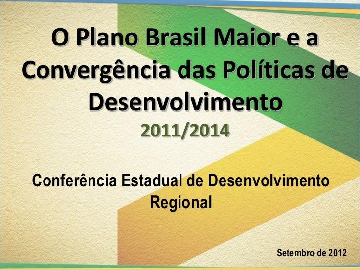 O Plano Brasil Maior e aConvergência das Políticas de     Desenvolvimento              2011/2014Conferência Estadual de De...