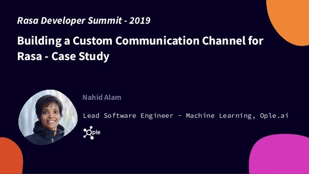 Building a Custom Communication Channel for Rasa - Case Study Nahid Alam Lead Software Engineer - Machine Learning, Ople.a...