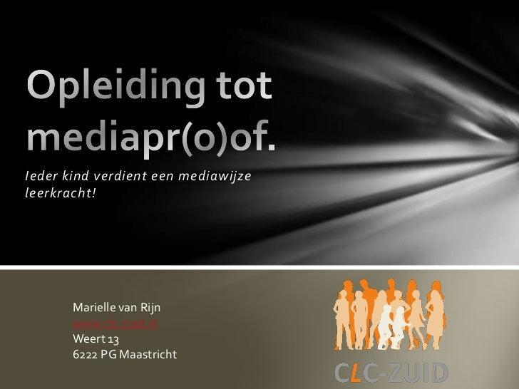 Ieder kind verdient een mediawijzeleerkracht!       Marielle van Rijn       www.clc-zuid.nl       Weert 13       6222 PG M...