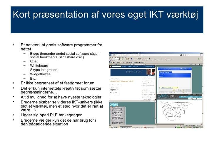 Kort præsentation af vores eget IKT værktøj <ul><li>Et netværk af gratis software programmer fra nettet </li></ul><ul><ul>...