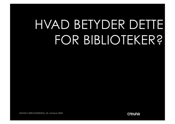 HVAD BETYDER DETTE                 FOR BIBLIOTEKER?     DIGITALT SERVICEDESIGN, 22. oktober 2009   © Creuna