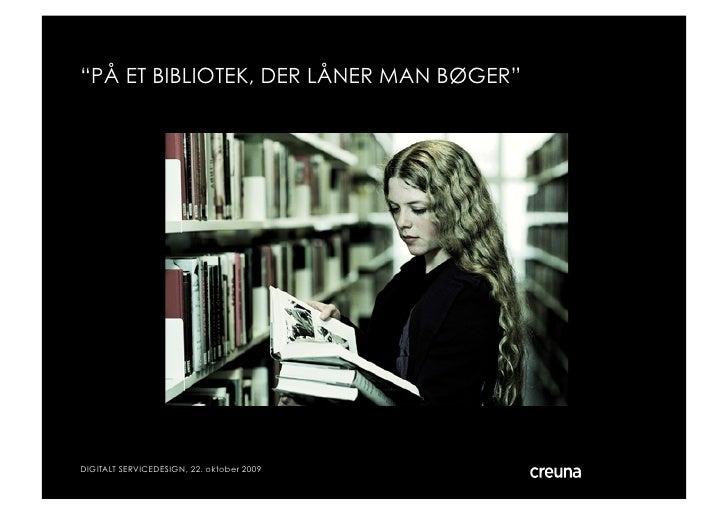 """""""PÅ ET BIBLIOTEK, DER LÅNER MAN BØGER""""     DIGITALT SERVICEDESIGN, 22. oktober 2009   © Creuna"""