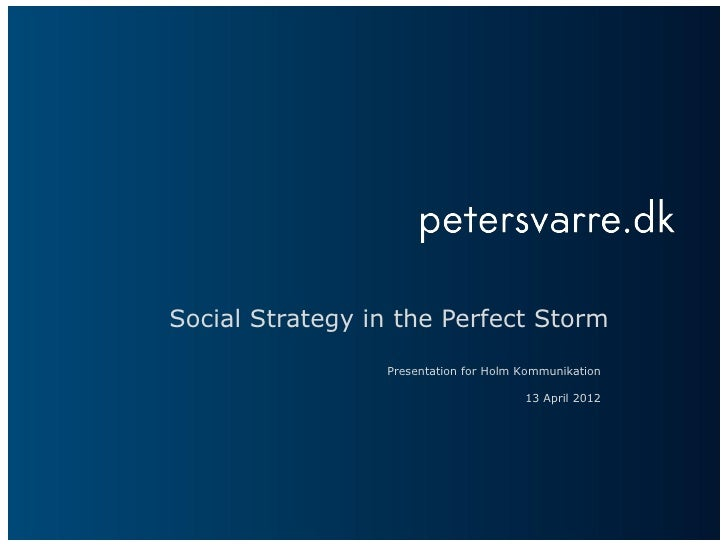 Social Strategy in the Perfect Storm                 Presentation for Holm Kommunikation                                  ...