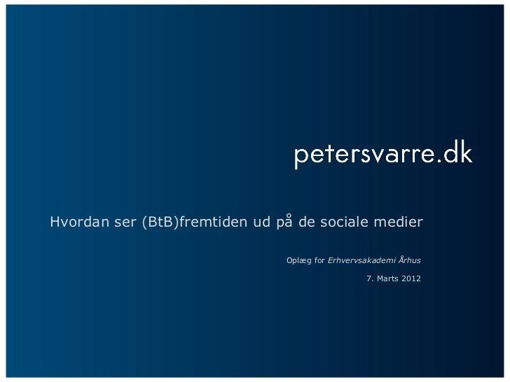 Hvordan ser (BtB)fremtiden ud på de sociale medier                               Oplæg for Erhvervsakademi Århus          ...