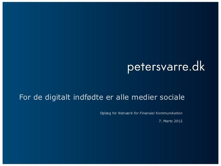 For de digitalt indfødte er alle medier sociale                      Oplæg for Netværk for Finansiel Kommunikation        ...