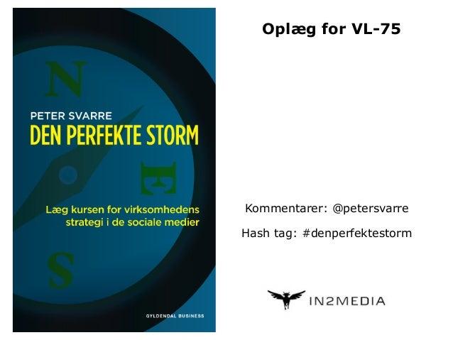 Kommentarer: @petersvarre Hash tag: #denperfektestorm Oplæg for VL-75