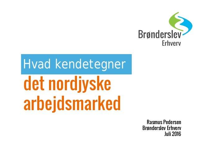 Hvad kendetegner det nordjyske arbejdsmarked Rasmus Pedersen Brønderslev Erhverv Juli 2016