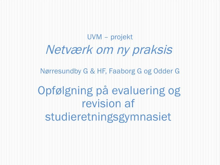 Opfølgning på evaluering og revision af studieretningsgymnasiet UVM – projekt Netværk om ny praksis  Nørresundby G & HF, F...