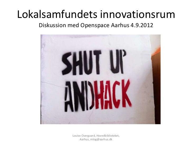 Lokalsamfundets innovationsrum    Diskussion med Openspace Aarhus 4.9.2012               Louise Overgaard, Hovedbiblioteke...