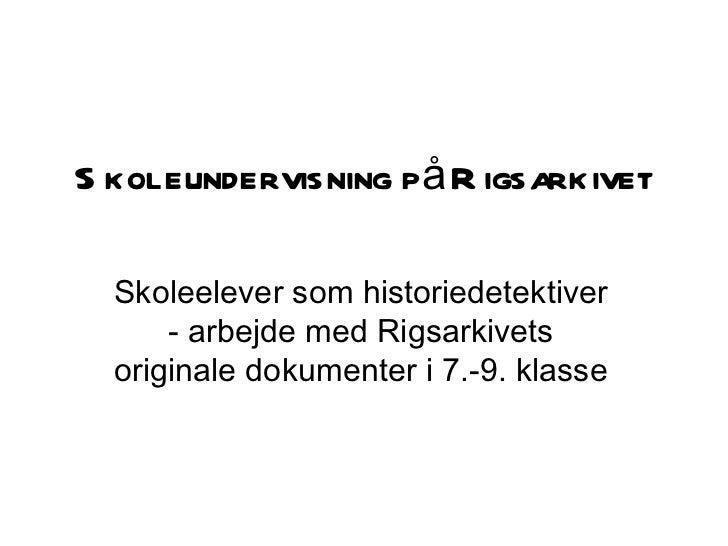 Skoleundervisning på Rigsarkivet Skoleelever som historiedetektiver - arbejde med Rigsarkivets originale dokumenter i 7.-9...