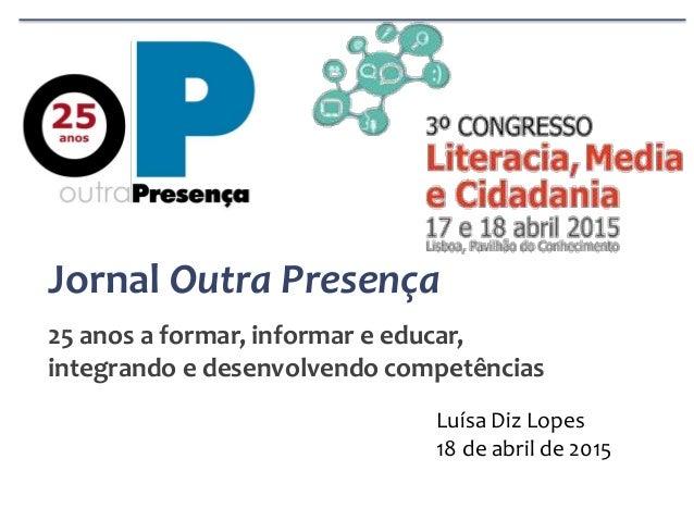 Jornal Outra Presença 25 anos a formar, informar e educar, integrando e desenvolvendo competências Luísa Diz Lopes 18 de a...