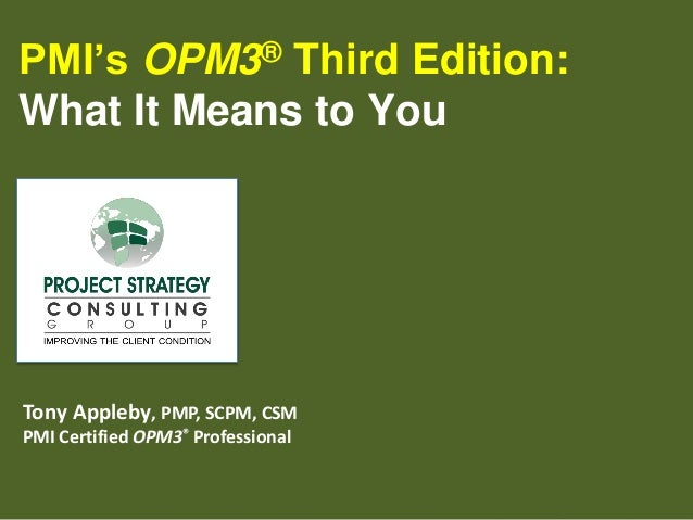 PMI's Third Edition: What It Means to You ® OPM3  Tony Appleby, PMP, SCPM, CSM PMI Certified OPM3® Professional