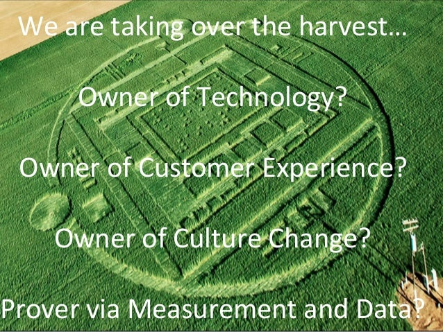 We  are  taking  over  the  harvest…  Owner  of  Technology?  Owner  of  Customer  Experience?  Owner  of  Culture  Change...