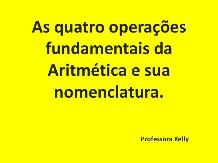 As quatro operações fundamentais da  Aritmética e sua   nomenclatura.             Professora Kelly