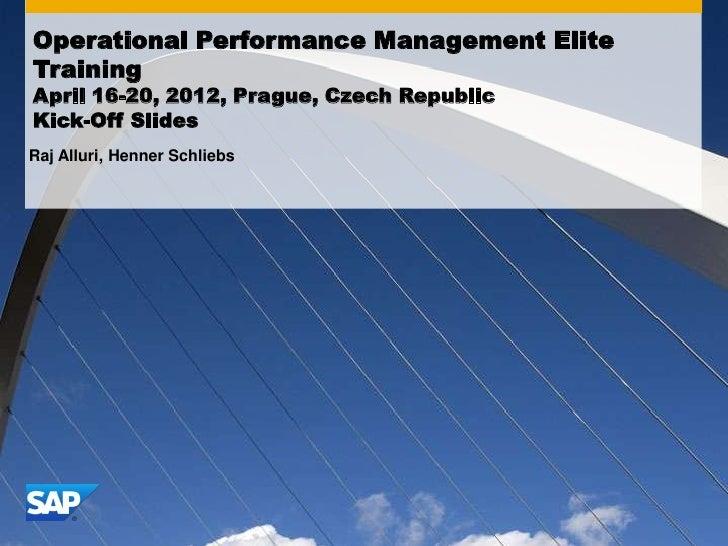 Operational Performance Management EliteTrainingApril 16-20, 2012, Prague, Czech RepublicKick-Off SlidesRaj Alluri, Henner...