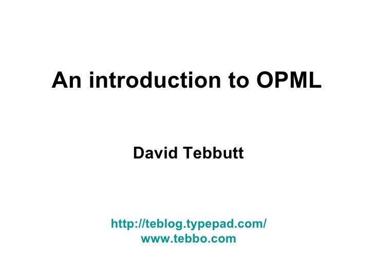 An introduction to OPML David Tebbutt http://teblog.typepad.com/ www.tebbo.com