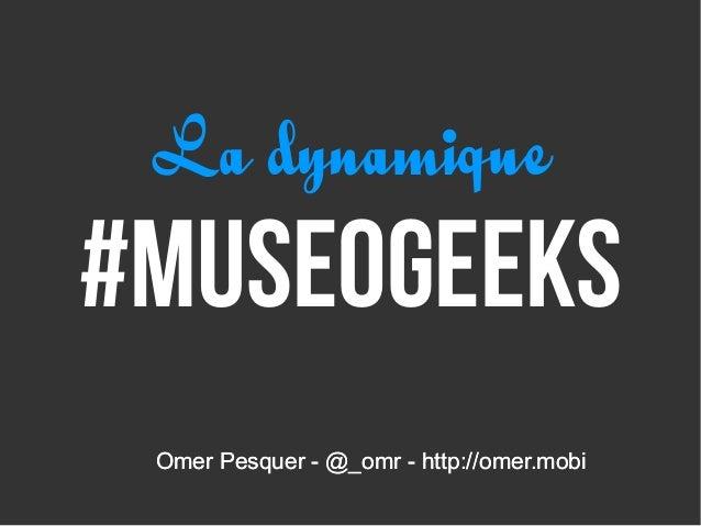 La dynamique#museogeeks Omer Pesquer - @_omr - http://omer.mobi
