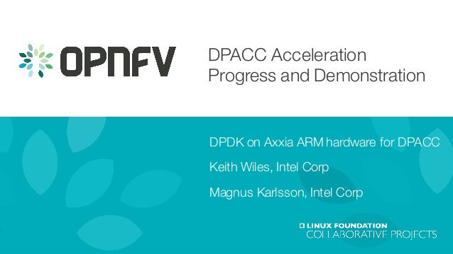 DPACC Acceleration Progress and Demonstration DPDK on Axxia ARM hardware for DPACC Keith Wiles, Intel Corp Magnus Karlsson...