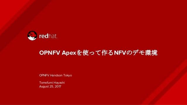 OPNFV Apexを使って作るNFVのデモ環境 OPNFV Handson Tokyo Tomofumi Hayashi August 25, 2017