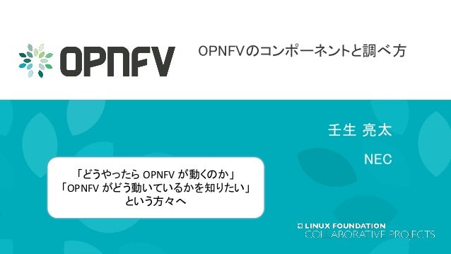 OPNFVのコンポーネントと調べ方 壬生 亮太 NEC 「どうやったら OPNFV が動くのか」 「OPNFV がどう動いているかを知りたい」 という方々へ