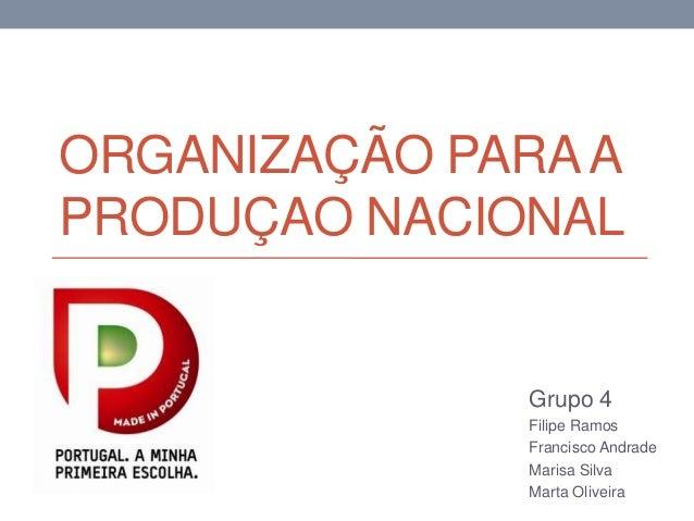 ORGANIZAÇÃO PARAA PRODUÇAO NACIONAL Grupo 4 Filipe Ramos Francisco Andrade Marisa Silva Marta Oliveira