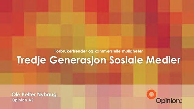 Forbrukertrender og kommersielle muligheter Tredje Generasjon Sosiale Medier Ole Petter Nyhaug Opinion AS