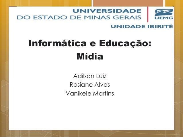 Informática e Educação: Mídia Adilson Luiz Rosiane Alves Vanikele Martins