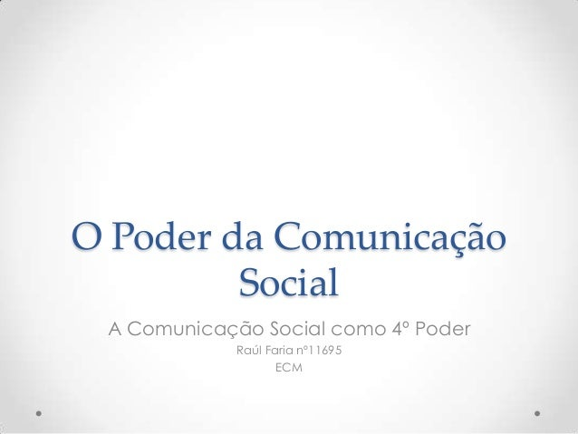 O Poder da Comunicação         Social A Comunicação Social como 4º Poder             Raúl Faria nº11695                   ...