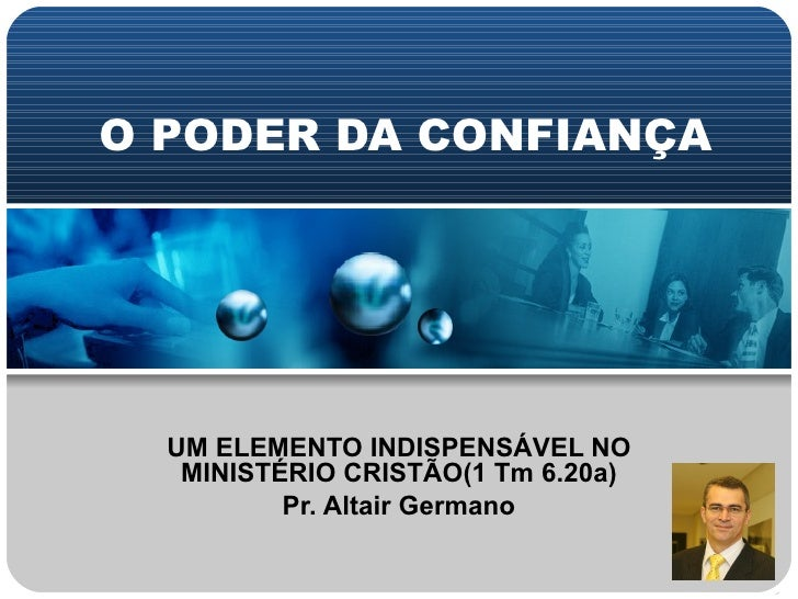 O PODER DA CONFIANÇA UM ELEMENTO INDISPENSÁVEL NO MINISTÉRIO CRISTÃO(1 Tm 6.20a) Pr. Altair Germano