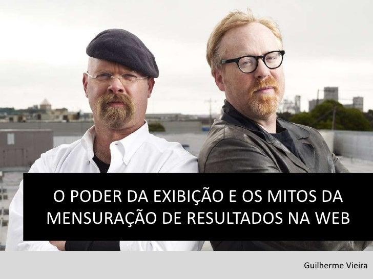 O PODER DA EXIBIÇÃO E OS MITOS DAMENSURAÇÃO DE RESULTADOS NA WEB                           Guilherme Vieira